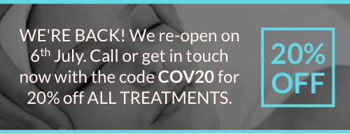 WE'RE BACK! We re-open on 6th July. Call or get in touch now with the code COV20 for 20% off ALL TREATMENTS.